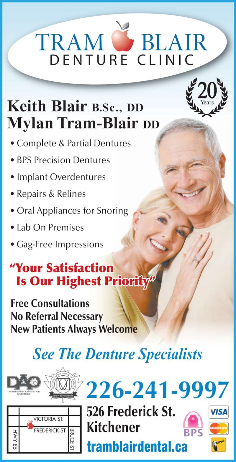 Tram-Blair Denture Clinic (519-884-9298) - Display Ad - Keith Blair B.Sc., DD See The Denture Specialists Mylan Tram-Blair DD 226-241-9997 526 Frederick St. Kitchener tramblairdental.ca ? Complete & Partial Dentures ? BPS Precision Dentures ? Implant Overdentures ? Repairs & Relines ? Oral Appliances for Snoring ? Lab On Premises ? Gag-Free Impressions ?Your Satisfaction   Is Our Highest Priority? Free Consultations No Referral Necessary New Patients Always Welcome 20