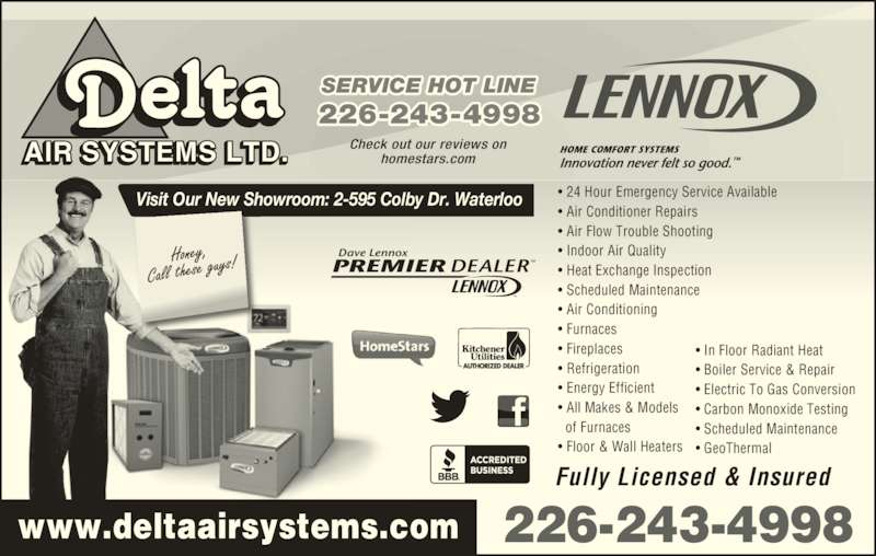 Delta Air Systems Ltd (519-885-2740) - Display Ad - ? Refrigeration ? Energy Efficient ? All Makes & Models   of Furnaces ? Floor & Wall Heaters AIR SYSTEMS LTD. Check out our reviews onhomestars.com Visit Our New Showroom: 2-595 Colby Dr. Waterloo PREMIER DEALERTM Dave Lennox TM www.deltaairsystems.com 226-243-4998 SERVICE HOT LINE 226-243-4998 Fully Licensed & Insured ? In Floor Radiant Heat ? Boiler Service & Repair ? Electric To Gas Conversion ? Carbon Monoxide Testing ? Scheduled Maintenance ? GeoThermal ? 24 Hour Emergency Service Available ? Air Conditioner Repairs ? Air Flow Trouble Shooting ? Indoor Air Quality ? Heat Exchange Inspection ? Scheduled Maintenance ? Air Conditioning ? Furnaces ? Fireplaces