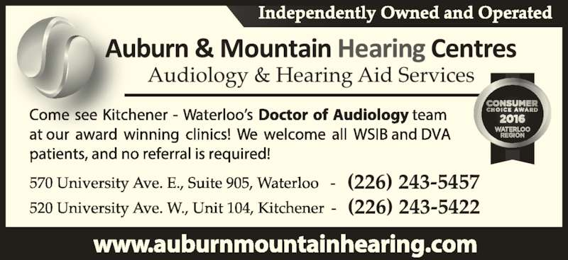 Auburn & Mountain Hearing Centres (519-886-2416) - Display Ad - Independently Owned and Operated 570 University Ave. E., Suite 905, Waterloo   -   (226) 243 - 5457 520 University Ave. W., Unit 104, Kitchener    - (226) 243 - 5422 Come see Kitchener - Waterloo's only Doctor of Audiology   team at our award winning clinics! We welcome all WSIB  and DVA patients, and no referral is required!  www.auburnmountainhearing.com Audiology & Hearing Aid Services