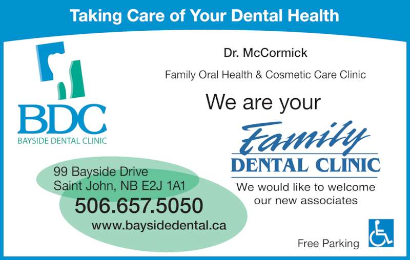 Bayside Dental Clinic (506-657-5050) - Display Ad - Free Parking Dr. McCormick 99 Bayside Drive Saint John, NB E2J 1A1 506.657.5050 www.baysidedental.ca Taking Care of Your Dental Health We are your Family Oral Health & Cosmetic Care Clinic We would like to welcome our new associates