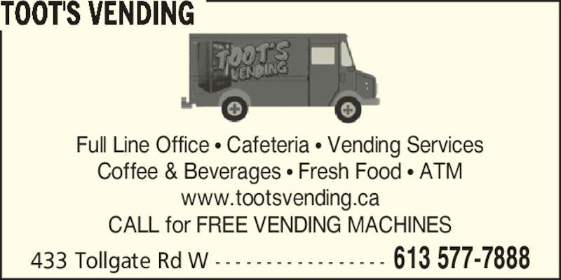 Toot'S Vending (613-577-7888) - Display Ad - Full Line Office ? Cafeteria ? Vending Services Coffee & Beverages ? Fresh Food ? ATM www.tootsvending.ca CALL for FREE VENDING MACHINES 433 Tollgate Rd W - - - - - - - - - - - - - - - - - 613 577-7888 TOOT'S VENDING