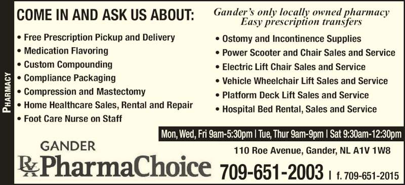 Pharmachoice (709-651-2003) - Display Ad - ? Vehicle Wheelchair Lift Sales and Service ? Platform Deck Lift Sales and Service ? Hospital Bed Rental, Sales and Service 110 Roe Avenue, Gander, NL A1V 1W8 ? Power Scooter and Chair Sales and Service Mon, Wed, Fri 9am-5:30pm | Tue, Thur 9am-9pm | Sat 9:30am-12:30pm PH PH Gander?s only locally owned pharmacy Easy prescription transfers 709-651-2003 | f. 709-651-2015 COME IN AND ASK US ABOUT: ? Free Prescription Pickup and Delivery ? Medication Flavoring ? Custom Compounding  ? Compliance Packaging ? Compression and Mastectomy ? Home Healthcare Sales, Rental and Repair ? Foot Care Nurse on Staff ? Ostomy and Incontinence Supplies ? Electric Lift Chair Sales and Service