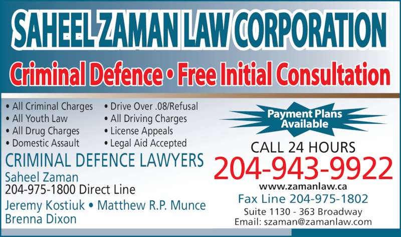 Saheel Zaman Law Corporation (204-943-9922) - Display Ad - Criminal Defence ? Free Initial Consultation 204-943-9922 CALL 24 HOURS Fax Line 204-975-1802 Suite 1130 - 363 Broadway Saheel Zaman 204-975-1800 Direct Line Jeremy Kostiuk ? Matthew R.P. Munce Brenna Dixon ? All Criminal Charges ? Drive Over .08/Refusal ? All Youth Law ? All Driving Charges ? All Drug Charges ? License Appeals ? Domestic Assault ? Legal Aid Accepted CRIMINAL DEFENCE LAWYERS Payment Plans Available www.zamanlaw.ca SAHEEL ZAMAN LAW CORPORATION