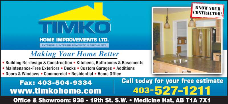 TIMKO Home Improvements Ltd (403-527-1211) - Display Ad - 403-527-1211 Office & Showroom: 938 - 19th St. S.W. ? Medicine Hat, AB T1A 7X1 Fax: 403-504-9334 www.timkohome.com KNOW YOUR CONTRACTOR! ? Building Re-design & Construction ? Kitchens, Bathrooms & Basements ? Maintenance-Free Exteriors ? Decks ? Custom Garages ? Additions ? Doors & Windows ? Commercial ? Residential ? Home Office y y eCall t oda f or our f ree es timatll i Making Your Home Better