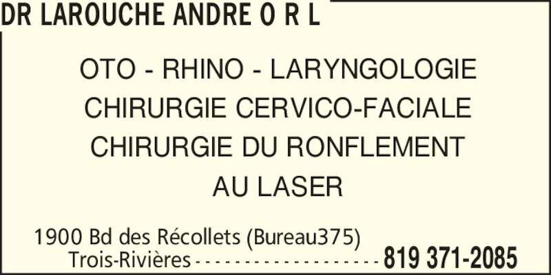 Dr Larouche André O R L (819-371-2085) - Annonce illustrée======= - Trois-Rivi?res 819 371-2085- - - - - - - - - - - - - - - - - - - OTO - RHINO - LARYNGOLOGIE CHIRURGIE CERVICO-FACIALE CHIRURGIE DU RONFLEMENT AU LASER 1900 Bd des R?collets (Bureau375) DR LAROUCHE ANDRE O R L 1900 Bd des R?collets (Bureau375) Trois-Rivi?res 819 371-2085- - - - - - - - - - - - - - - - - - - OTO - RHINO - LARYNGOLOGIE CHIRURGIE CERVICO-FACIALE CHIRURGIE DU RONFLEMENT AU LASER DR LAROUCHE ANDRE O R L
