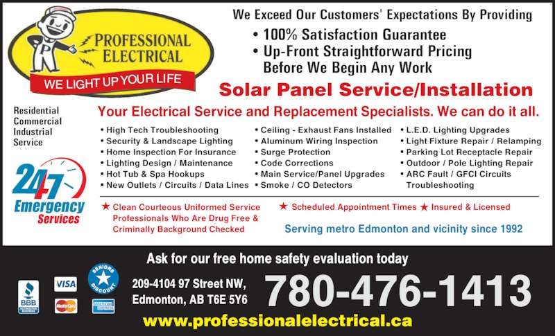 Professional Electrical & Controls Ltd (780-476-1413) - Display Ad - www.professionalelectrical.ca 780-476-1413 Your Electrical Service and Replacement Specialists. We can do it all. ? High Tech Troubleshooting ? Security & Landscape Lighting ? Home Inspection For Insurance ? Lighting Design / Maintenance ? Hot Tub & Spa Hookups ? New Outlets / Circuits / Data Lines ? Ceiling - Exhaust Fans Installed ? Aluminum Wiring Inspection ? Surge Protection ? Code Corrections ? Main Service/Panel Upgrades ? Smoke / CO Detectors Residential Commercial Industrial Service Serving metro Edmonton and vicinity since 1992 Ask for our free home safety evaluation today Scheduled Appointment Times      Insured & LicensedClean Courteous Uniformed Service Professionals Who Are Drug Free & Criminally Background Checked ? 100% Satisfaction Guarantee ? Up-Front Straightforward Pricing  Before We Begin Any Work We Exceed Our Customers' Expectations By Providing 209-4104 97 Street NW, Edmonton, AB T6E 5Y6 ? L.E.D. Lighting Upgrades ? Light Fixture Repair / Relamping ? Parking Lot Receptacle Repair ? Outdoor / Pole Lighting Repair ? ARC Fault / GFCI Circuits  Troubleshooting Solar Panel Service/Installation