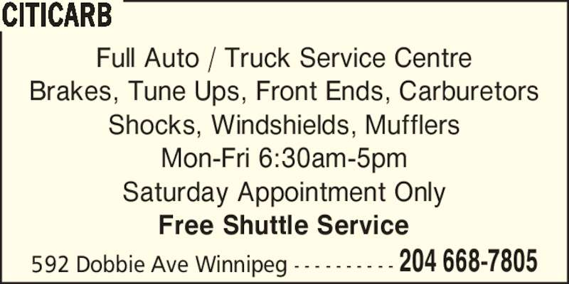 Citicarb (204-668-7805) - Display Ad - 592 Dobbie Ave Winnipeg - - - - - - - - - - 204 668-7805 CITICARB Full Auto / Truck Service Centre Brakes, Tune Ups, Front Ends, Carburetors Shocks, Windshields, Mufflers Mon-Fri 6:30am-5pm Saturday Appointment Only Free Shuttle Service