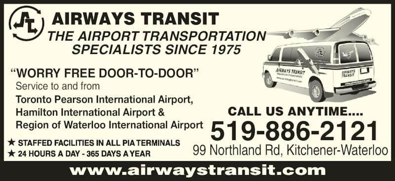 Airways Transit (519-886-2121) - Display Ad - ?WORRY FREE DOOR-TO-DOOR? Service to and from Toronto Pearson International Airport, Hamilton International Airport & Region of Waterloo International Airport STAFFED FACILITIES IN ALL PIA TERMINALS 24 HOURS A DAY - 365 DAYS A YEAR CALL US ANYTIME.... 99 Northland Rd, Kitchener-Waterloo 519-886-2121 www.airwaystransit.com THE AIRPORT TRANSPORTATION SPECIALISTS SINCE 1975