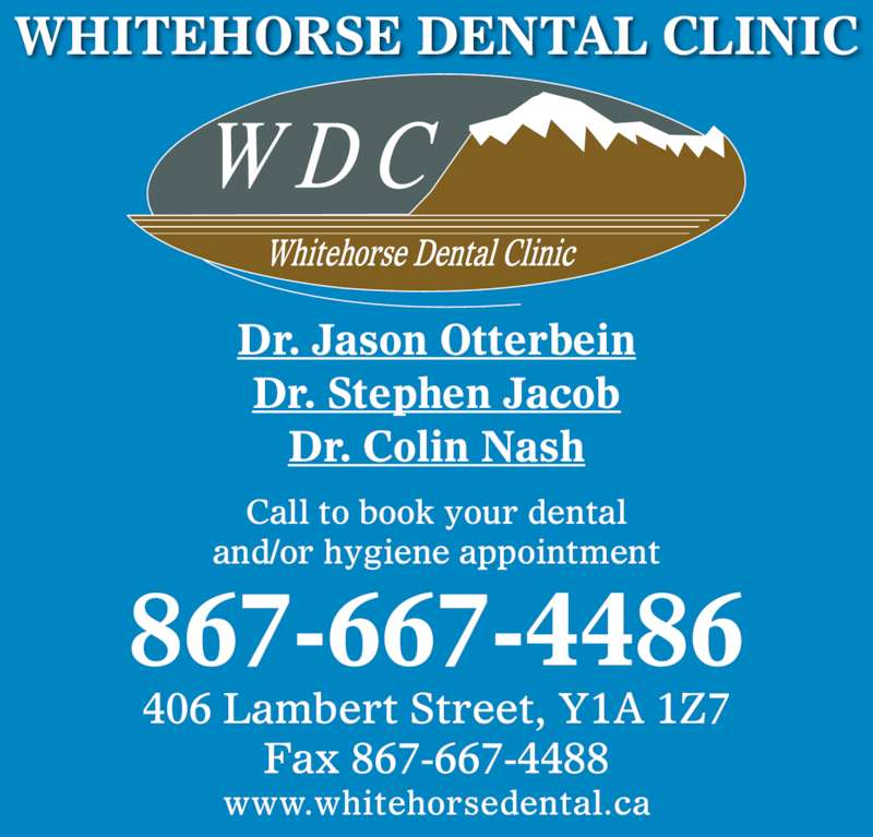 Whitehorse Dental Clinic Inc (867-667-4486) - Display Ad - 406 Lambert Street, Y1A 1Z7 Fax 867-667-4488 www.whitehorsedental.ca 867-667-4486 Call to book your dental and/or hygiene appointment Dr. Jason Otterbein Dr. Stephen Jacob Dr. Colin Nash WHITEHORSE DENTAL CLINIC