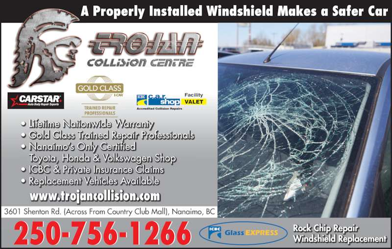 Trojan Collision Centre (250-756-1266) - Display Ad - ? Gold Class Trained Repair Professionals   ? Nanaimo?s Only C ertified   Toyota, Honda & Volkswagen Shop ? ICBC & Private Insurance Claims ? Replacement Vehicles Available  Rock Chip Repair Windshield Replacement  ? Lifetime Nationwide Warranty A Properly Installed Windshield Makes a Safer Car VALET Facility Auto Body Repair Experts 250-756-1266 3601 Shenton Rd. (Across From Country Club Mall), Nanaimo, BC www.trojancollision.com ICBC GlassEXPRESS
