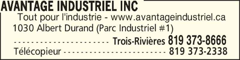 Avantage Industriel Inc (819-373-8666) - Annonce illustrée======= - Tout pour l'industrie - www.avantageindustriel.ca AVANTAGE INDUSTRIEL INC 1030 Albert Durand (Parc Industriel #1) - - - - - - - - - - - - - - - - - - - - - - Trois-Rivi?res 819 373-8666 T?l?copieur - - - - - - - - - - - - - - - - - - - - - - - - 819 373-2338