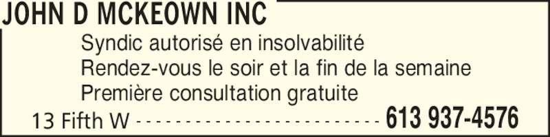John D McKeown Inc (613-937-4576) - Annonce illustrée======= - JOHN D MCKEOWN INC 13 Fifth W 613 937-4576- - - - - - - - - - - - - - - - - - - - - - - - - Syndic autoris? en insolvabilit? Rendez-vous le soir et la fin de la semaine Premi?re consultation gratuite