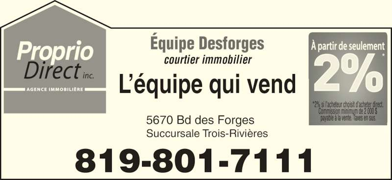 Proprio-Direct Mauricie (819-840-5151) - Display Ad - Succursale Trois-Rivi?res 819-801-7111 ?quipe Desforges courtier immobilier L??quipe qui vend 5670 Bd des Forges  Succursale Trois-Rivi?res 819-801-7111 ?quipe Desforges courtier immobilier L??quipe qui vend 5670 Bd des Forges