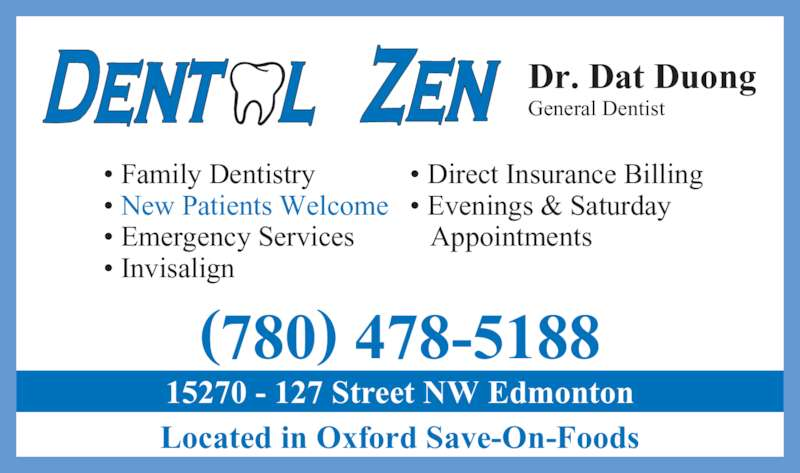 Dental Zen (780-478-5188) - Display Ad - ? Emergency Services ? New Patients Welcome ? Family Dentistry ? Invisalign ? Direct Insurance Billing Dr. Dat Duong General Dentist ? Evenings & Saturday  Appointments Located in Oxford Save-On-Foods (780) 478-5188 15270 - 127 Street NW Edmonton