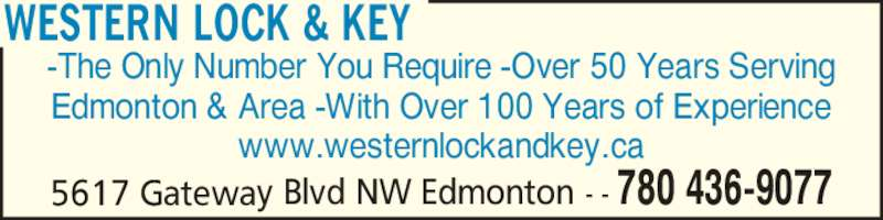 Western Lock & Key (780-436-9077) - Display Ad - -The Only Number You Require -Over 50 Years Serving Edmonton & Area -With Over 100 Years of Experience www.westernlockandkey.ca WESTERN LOCK & KEY 5617 Gateway Blvd NW Edmonton - - 780 436-9077