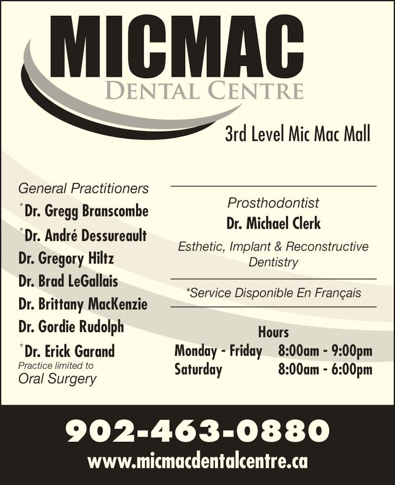 Mic Mac Dental Centre (902-463-0880) - Display Ad - www.micmacdentalcentre.ca 902-463-0880 3rd Level Mic Mac Mall Hours Monday - Friday 8:00am - 9:00pm Saturday 8:00am - 6:00pm General Practitioners *Dr. Gregg Branscombe *Dr. Andr? Dessureault Dr. Gregory Hiltz Dr. Brad LeGallais Dr. Brittany MacKenzie Dr. Gordie Rudolph *Dr. Erick Garand Practice limited to Oral Surgery Esthetic, Implant & Reconstructive Dentistry Prosthodontist Dr. Michael Clerk *Service Disponible En Fran?ais