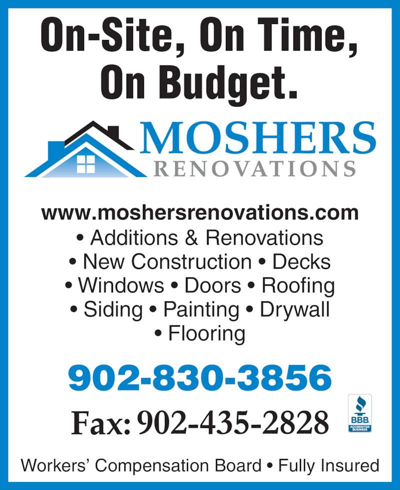 Mosher's Renovations Ltd (902-830-3856) - Display Ad - On-Site, On Time, On Budget. ? Additions & Renovations www.moshersrenovations.com ? New Construction ? Decks ? Windows ? Doors ? Roofing ? Siding ? Painting ? Drywall ? Flooring Workers? Compensation Board ? Fully Insured 902-830-3856