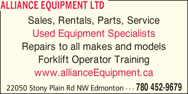 Alliance Equipment Ltd (780-452-9679) - Display Ad - ALLIANCE EQUIPMENT LTD 22050 Stony Plain Rd NW Edmonton - - - 780 452-9679 Sales, Rentals, Parts, Service Used Equipment Specialists Repairs to all makes and models Forklift Operator Training www.allianceEquipment.ca