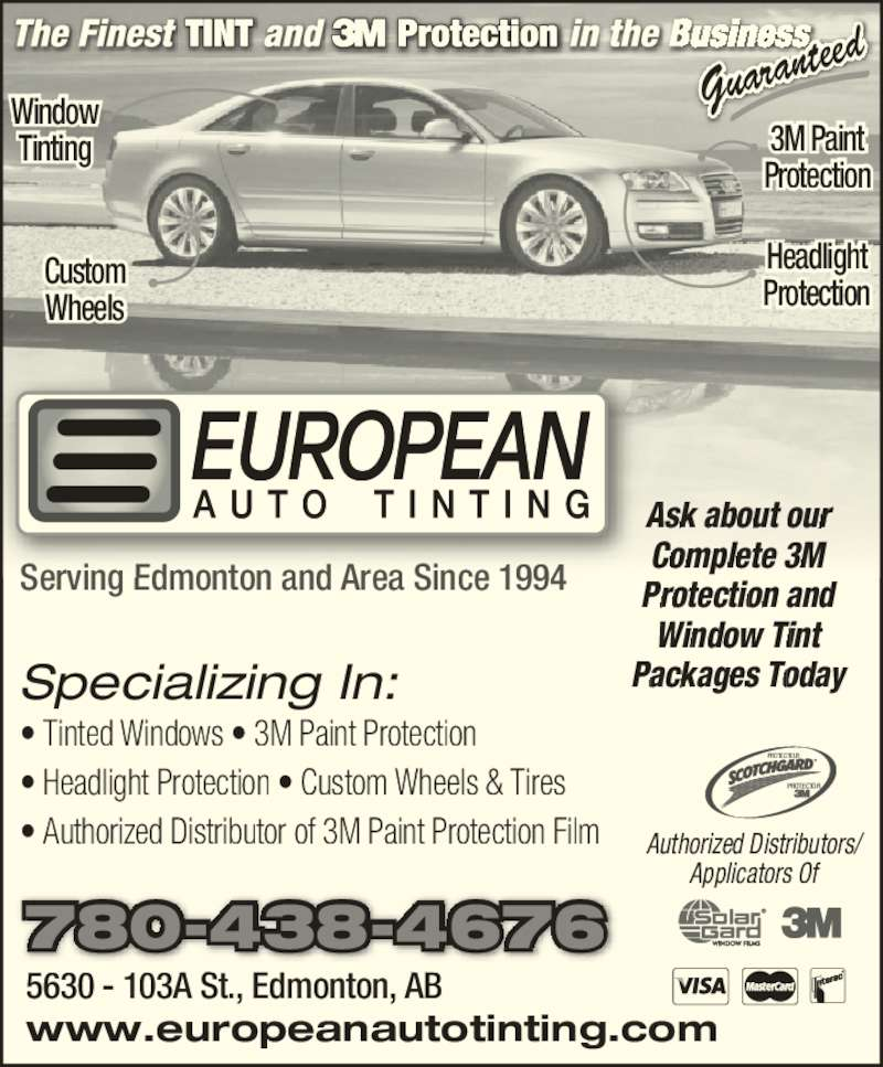 European Auto Tinting (780-438-4676) - Display Ad - Protection and Window Tint Packages Today Guaran Window Tinting 3M Paint Protection ? Tinted Windows ? 3M Paint Protection ? Headlight Protection ? Custom Wheels & Tires ? Authorized Distributor of 3M Paint Protection Film 780-438-4676 Authorized Distributors/ Applicators Of teed Custom Wheels Headlight Protection PROTECTOR PROTECTEUR Specializing In: Serving Edmonton and Area Since 1994 5630 - 103A St., Edmonton, AB www.europeanautotinting.com Ask about our Complete 3M