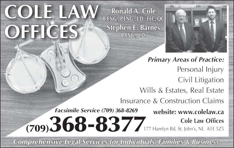 Cole Law Offices (7093688377) - Display Ad - Comprehensive Legal Services for Individuals, Families & Business. COLE LAW OFFICES (709)368-8377 Ronald A. Cole B.ENG., P.ENG., J.D., FEC, QC Stephen E. Barnes B.ENG., J.D. Personal Injury Civil Litigation Wills & Estates, Real Estate Insurance & Construction Claims Primary Areas of Practice: 177 Hamlyn Rd, St. John?s, NL  A1E 5Z5 website: www.colelaw.ca Cole Law Offices Facsimile Service (709) 368-8269