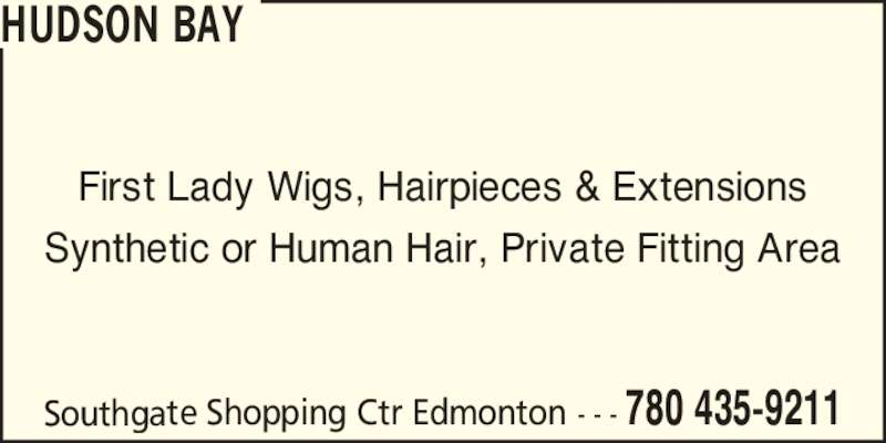 Hudson's Bay (780-435-9211) - Display Ad - Southgate Shopping Ctr Edmonton - - - 780 435-9211 First Lady Wigs, Hairpieces & Extensions Synthetic or Human Hair, Private Fitting Area HUDSON BAY