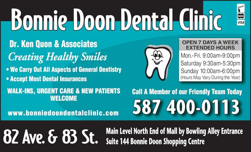 Bonnie Doon Dental Clinic (780-466-9889) - Display Ad - 587 400-0113www.bonniedoondentalclinic.com WALK-INS, URGENT CARE & NEW PATIENTS WELCOME Creating Healthy Smiles Dr. Ken Quon & Associates ? We Carry Out All Aspects of General Dentistry ? Accept Most Dental Insurances  OPEN 7 DAYS A WEEK EXTENDED HOURS Mon.-Fri. 9:00am-9:00pm Saturday 9:30am-5:30pm Sunday 10:00am-6:00pm (Hours May Vary During the Year) Call A Member of our Friendly Team Today Main Level North End of Mall by Bowling Alley Entrance Suite 144 Bonnie Doon Shopping Centre