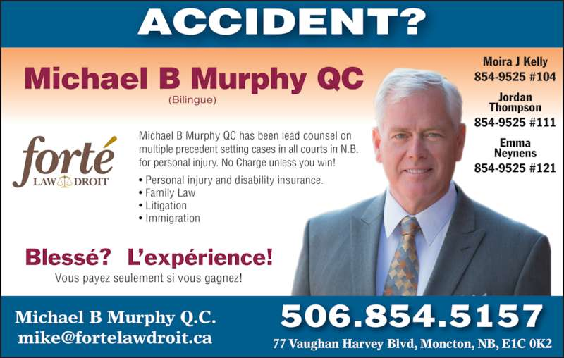 Michael B Murphy Qc (506-854-5157) - Display Ad - ? Litigation ? Immigration Michael B Murphy QC (Bilingue) Bless??  L?exp?rience! Vous payez seulement si vous gagnez! Moira J Kelly 854-9525 #104 Jordan Thompson 854-9525 #111 Emma Neynens 854-9525 #121 ACCIDENT? 506.854.5157Michael B Murphy Q.C. Michael B Murphy QC has been lead counsel on  multiple precedent setting cases in all courts in N.B.   for personal injury. No Charge unless you win! ? Personal injury and disability insurance. ? Family Law