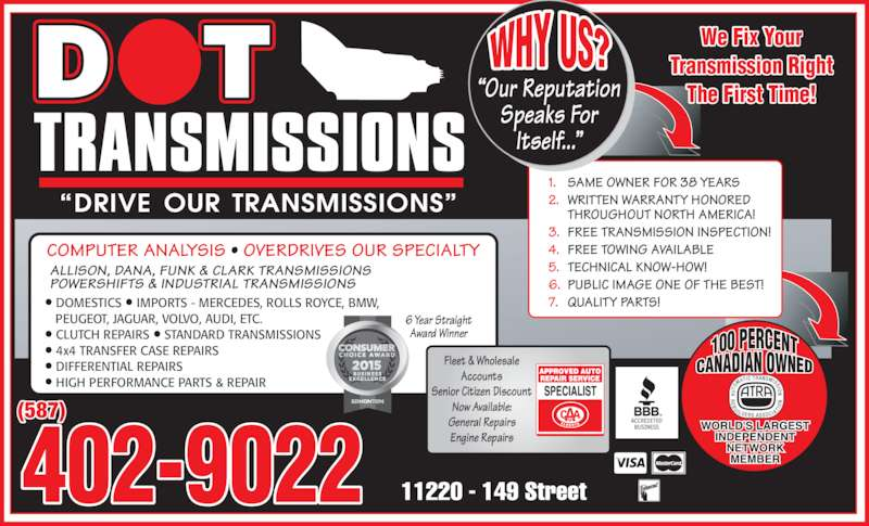 Dot Transmissions (780-453-3516) - Display Ad - PEUGEOT, JAGUAR, VOLVO, AUDI, ETC. ? CLUTCH REPAIRS ? STANDARD TRANSMISSIONS ? 4x4 TRANSFER CASE REPAIRS ? DIFFERENTIAL REPAIRS ? HIGH PERFORMANCE PARTS & REPAIR (587) ?Our Reputation Speaks For Itself...? We Fix Your Transmission Right The First Time! 402-9022 1. SAME OWNER FOR 38 YEARS 2. WRITTEN WARRANTY HONORED THROUGHOUT NORTH AMERICA! 3. FREE TRANSMISSION INSPECTION! 4. FREE TOWING AVAILABLE 5. TECHNICAL KNOW-HOW! 6. PUBLIC IMAGE ONE OF THE BEST! 7. QUALITY PARTS! Fleet & Wholesale Accounts ? DOMESTICS ? IMPORTS - MERCEDES, ROLLS ROYCE, BMW, Senior Citizen Discount Now Available: General Repairs Engine Repairs 6 Year Straight Award Winner COMPUTER ANALYSIS ? OVERDRIVES OUR SPECIALTY ALLISON, DANA, FUNK & CLARK TRANSMISSIONS POWERSHIFTS & INDUSTRIAL TRANSMISSIONS