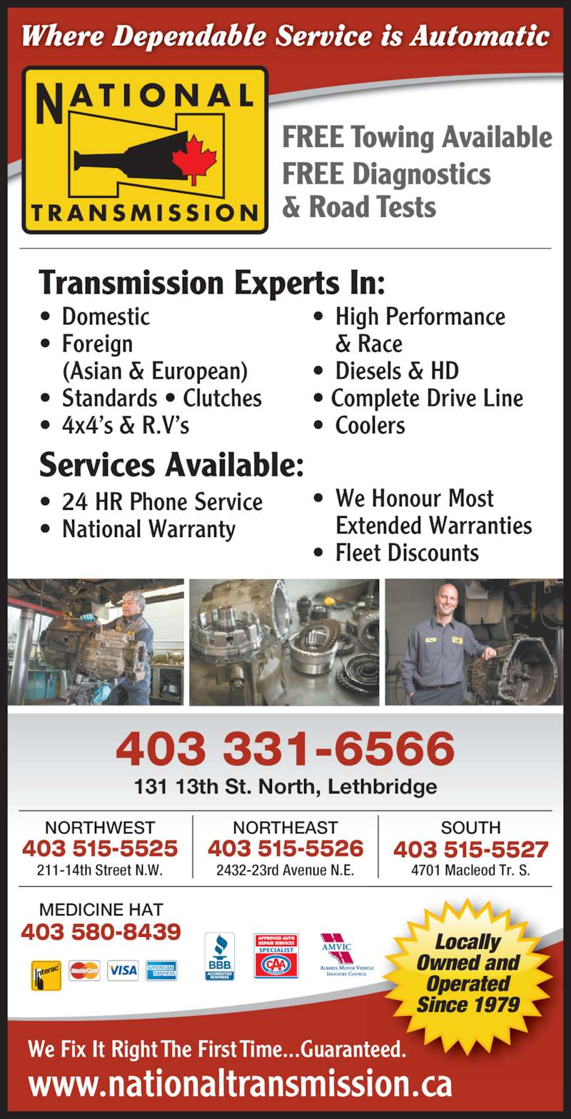 National Transmissions (403-320-0447) - Display Ad - www.nationaltransmission.ca We Fix It Right The First Time...Guaranteed. 403 331-6566 403 580-8439 MEDICINE HAT SOUTH 403 515-5527 4701 Macleod Tr. S. Where Dependable Service is Automatic 403 515-5526 NORTHEAST 2432-23rd Avenue N.E. NORTHWEST FREE Diagnostics & Road Tests FREE Towing Available 403 515-5525 211-14th Street N.W. Transmission Experts In: ? Domestic ? Foreign   (Asian & European) ? Standards ? Clutches ? High Performance   & Race ? Diesels & HD  ? Complete Drive Line ? Coolers Services Available: ? 24 HR Phone Service ? National Warranty ? We Honour Most   Extended Warranties ? Fleet Discounts 131 13th St. North, Lethbridge T R A N S M I S S I O N AT I O N A LN Locally Owned and Operated Since 1979 ? 4x4?s & R.V?s