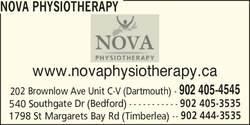 Nova Physiotherapy (902-405-4545) - Display Ad - www.novaphysiotherapy.ca NOVA PHYSIOTHERAPY 1798 St Margarets Bay Rd (Timberlea) - - 902 444-3535 540 Southgate Dr (Bedford) - - - - - - - - - - - 902 405-3535 202 Brownlow Ave Unit C-V (Dartmouth) - 902 405-4545