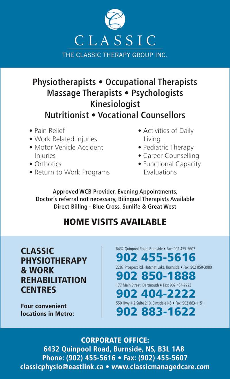 Classic Physiotherapy and Work Rehabilitation Centre (902-455-5616) - Display Ad - Physiotherapists ? Occupational Therapists Massage Therapists ? Psychologists Kinesiologist Nutritionist ? Vocational Counsellors ? Pain Relief ? Work Related Injuries ? Motor Vehicle Accident    Injuries ? Orthotics ? Return to Work Programs ? Activities of Daily    Living ? Pediatric Therapy ? Career Counselling ? Functional Capacity    Evaluations HOME VISITS AVAILABLE Approved WCB Provider, Evening Appointments, Doctor?s referral not necessary, Bilingual Therapists Available Direct Billing - Blue Cross, Sunlife & Great West THE CLASSIC THERAPY GROUP INC. CORPORATE OFFICE: 6432 Quinpool Road, Burnside, NS, B3L 1A8  Phone: (902) 455-5616 ? Fax: (902) 455-5607 CLASSIC PHYSIOTHERAPY & WORK REHABILITATION CENTRES Four convenient locations in Metro: 177 Main Street, Dartmouth ? Fax: 902 404-2223 902 404-2222 2287 Prospect Rd, Hatchet Lake, Burnside ? Fax: 902 850-3980 902 850-1888 6432 Quinpool Road, Burnside ? Fax: 902 455-5607 902 455-5616 550 Hwy # 2 Suite 210, Elmsdale NS ? Fax: 902 883-1151 902 883-1622