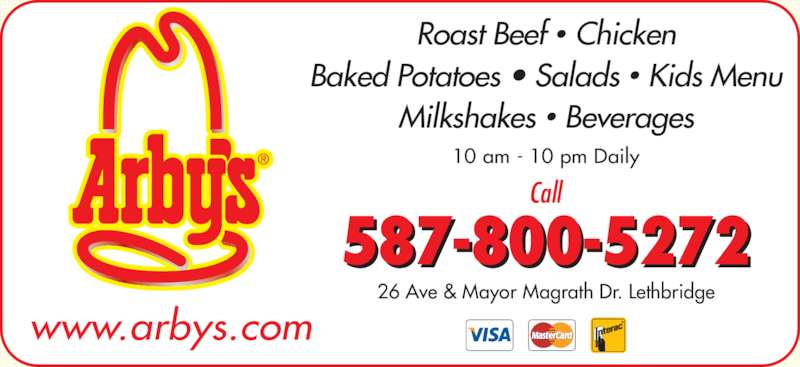 Arby's (403-320-8702) - Display Ad - 587-800-5272 Call Roast Beef ? Chicken Baked Potatoes ? Salads ? Kids Menu Milkshakes ? Beverages www.arbys.com 10 am - 10 pm Daily 26 Ave & Mayor Magrath Dr. Lethbridge