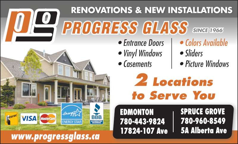 Progress Glass Co Ltd (7804814224) - Display Ad - 2 Locations www.progressglass.ca to Serve You PROGRESS GLASS SINCE 1966 EDMONTON 780-443-9824 17824-107 Ave SPRUCE GROVE 780-960-8549 5A Alberta Ave ? Entrance Doors ? Vinyl Windows ? Casements ? Colors Available ? Sliders ? Picture Windows RENOVATIONS & NEW INSTALLATIONS