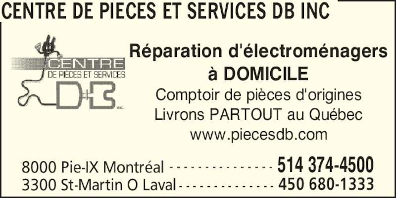 Centre de Pièces et Services DB Inc (514-374-4500) - Annonce illustrée======= - CENTRE DE PIECES ET SERVICES DB INC 8000 Pie-IX Montr?al 514 374-4500- - - - - - - - - - - - - - - 3300 St-Martin O Laval 450 680-1333- - - - - - - - - - - - - - R?paration d'?lectrom?nagers ? DOMICILE Comptoir de pi?ces d'origines Livrons PARTOUT au Qu?bec www.piecesdb.com