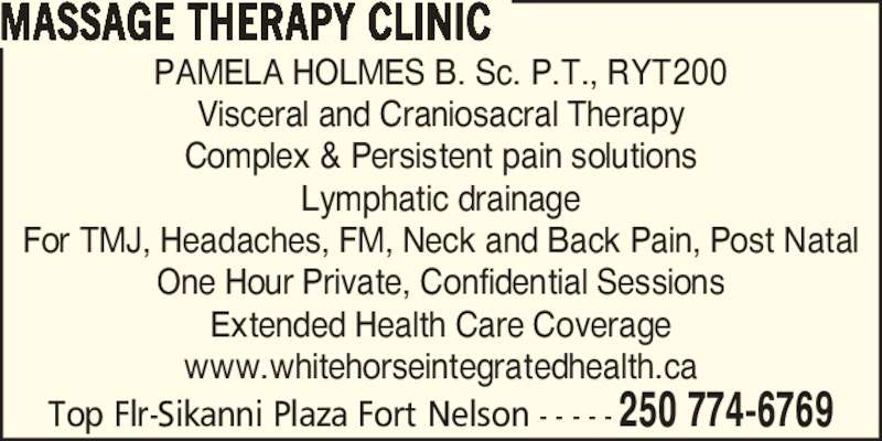 Massage Therapy Clinic (250-774-6769) - Display Ad - MASSAGE THERAPY CLINIC Top Flr-Sikanni Plaza Fort Nelson - - - - - 250 774-6769 PAMELA HOLMES B. Sc. P.T., RYT200 Visceral and Craniosacral Therapy Complex & Persistent pain solutions Lymphatic drainage For TMJ, Headaches, FM, Neck and Back Pain, Post Natal One Hour Private, Confidential Sessions Extended Health Care Coverage www.whitehorseintegratedhealth.ca