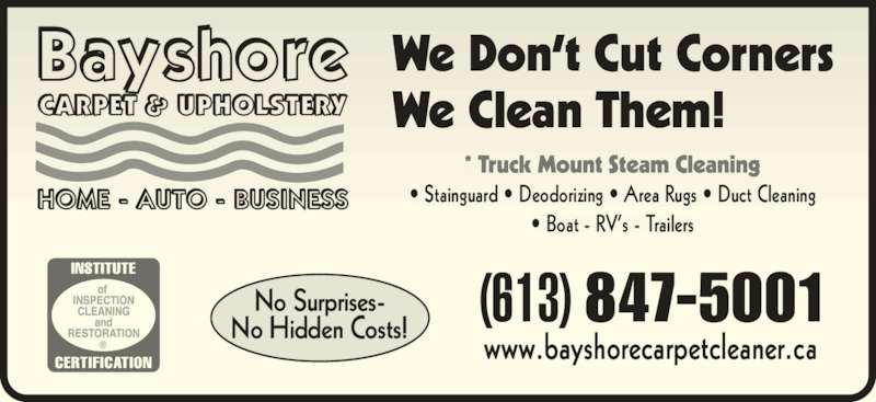 Bayshore Carpet & Upholstery (613-847-5001) - Display Ad - We Don?t Cut Corners We Clean Them! * Truck Mount Steam Cleaning ? Stainguard ? Deodorizing ? Area Rugs ? Duct Cleaning ? Boat - RV?s - Trailers (613) 847-5001 www.bayshorecarpetcleaner.ca No Surprises- No Hidden Costs!