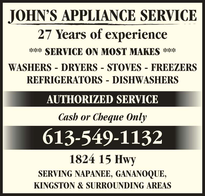 John's Appliance Service (613-549-1132) - Display Ad - AUTHORIZED SERVICE *** SERVICE ON MOST MAKES *** 27 Years of experience 1824 15 Hwy Cash or Cheque Only SERVING NAPANEE, GANANOQUE, KINGSTON & SURROUNDING AREAS WASHERS - DRYERS - STOVES - FREEZERS REFRIGERATORS - DISHWASHERS JOHN?S APPLIANCE SERVICE