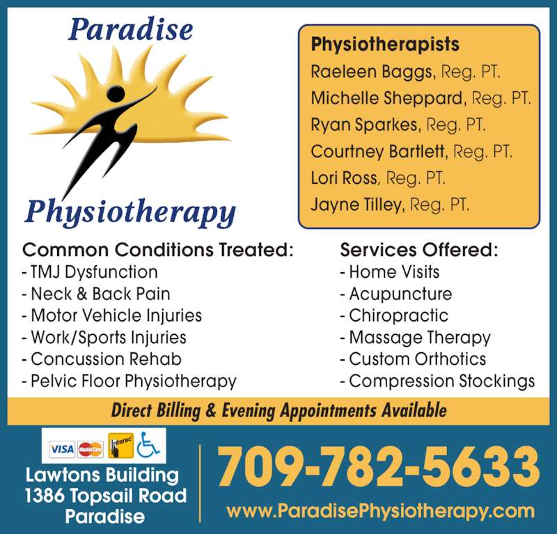 Paradise Physiotherapy Ltd (709-782-5633) - Display Ad - Services Offered: - Home Visits - Acupuncture - Chiropractic - Massage Therapy - Custom Orthotics - Compression Stockings Common Conditions Treated: - TMJ Dysfunction - Neck & Back Pain - Motor Vehicle Injuries - Work/Sports Injuries - Concussion Rehab - Pelvic Floor Physiotherapy Physiotherapists Raeleen Baggs, Reg. PT. Michelle Sheppard, Reg. PT. Ryan Sparkes, Reg. PT. Courtney Bartlett, Reg. PT. Lori Ross, Reg. PT. Jayne Tilley, Reg. PT. www.ParadisePhysiotherapy.com 709-782-5633Lawtons Building  1386 Topsail Road Paradise Direct Billing & Evening Appointments Available