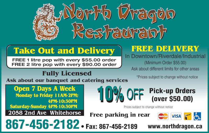North Dragon Restaurant (867-456-2182) - Display Ad - 867-456-2182 ? Fax: 867-456-2189 In Downtown/Riverdale/Industrial (Minimum Order $55.00) Ask about different limits for other areas Prices subject to change without notice Pick-up Orders (over $50.00) Take Out and Delivery FREE 1 litre pop with every $55.00 order FREE 2 litre pop with every $90.00 order www.northdragon.ca *Prices subject to change without notice FREE DELIVERY
