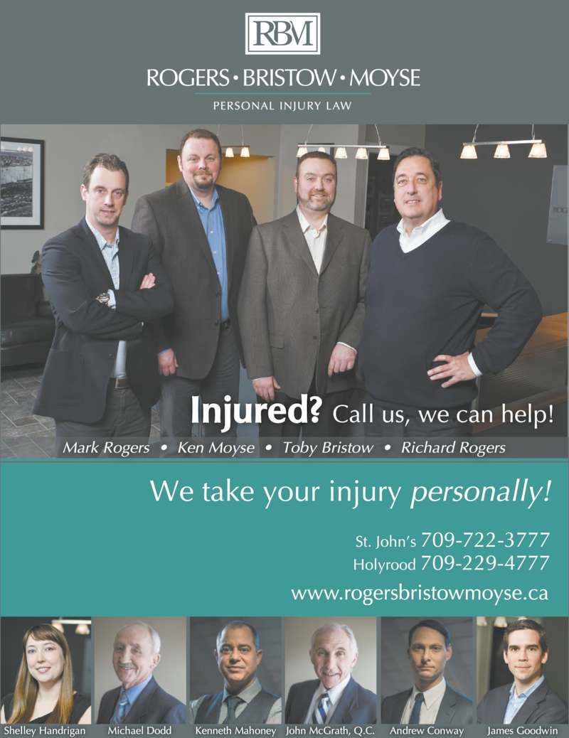 Toby Bristow Lawyer (709-722-3777) - Display Ad - Injured? Call us, we can help! We take your injury personally! St. John?s 709-722-3777 Holyrood 709-229-4777 Shelley Handrigan Michael Dodd Kenneth Mahoney John McGrath, Q.C. Andrew Conway James Goodwin Mark Rogers  ?  Ken Moyse  ?  Toby Bristow  ?  Richard Rogers