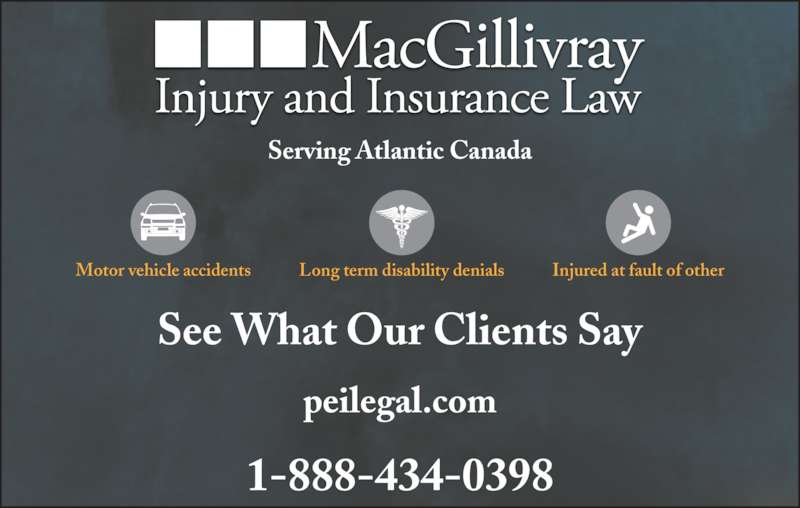 MacGillivray Injury and Insurance Law (9027550398) - Display Ad - 1-888-434-0398 Long term disability denialsMotor vehicle accidents Injured at fault of other peilegal.com Serving Atlantic Canada See What Our Clients Say