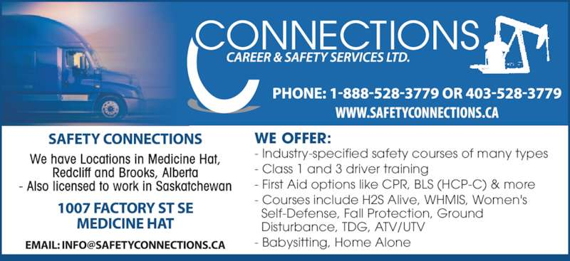 Connections Career & Safety Services Ltd (403-528-3779) - Display Ad - WE OFFER: - Industry-specified safety courses of many types - Class 1 and 3 driver training - First Aid options like CPR, BLS (HCP-C) & more - Courses include H2S Alive, WHMIS, Women's   Self-Defense, Fall Protection, Ground   Disturbance, TDG, ATV/UTV - Babysitting, Home Alone