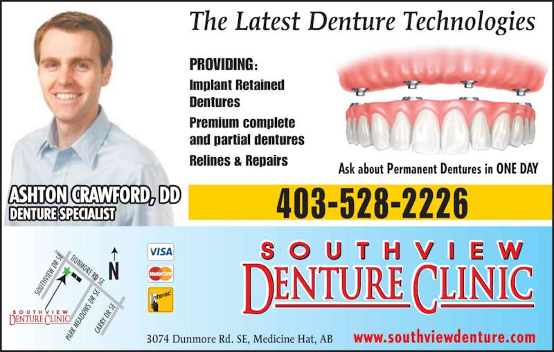 Southview Denture Clinic (403-528-2226) - Display Ad - Dentures Premium complete and partial dentures Relines & Repairs Ask about Permanent Dentures in ONE DAY The Latest Denture Technologies DUNMORE RD SE SO UT HV IEW  D R S CA RR Y D R S PA RK  M EA DO WS  D R S www.southviewdenture.com3074 Dunmore Rd. SE, Medicine Hat, AB 403-528-2226ASHTON CRAWFORD, DDDENTURE SPECIALIST PROVIDING: Implant Retained