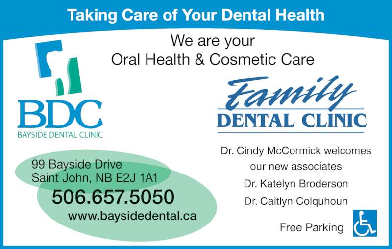 Bayside Dental Clinic (506-657-5050) - Display Ad - Taking Care of Your Dental Health Free Parking 99 Bayside Drive Saint John, NB E2J 1A1 506.657.5050 www.baysidedental.ca We are your Oral Health & Cosmetic Care Dr. Cindy McCormick welcomes our new associates Dr. Katelyn Broderson Dr. Caitlyn Colquhoun