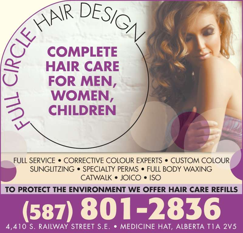Full Circle Hair Design (403-529-6831) - Display Ad - (587) 801-2836 COMPLETE HAIR CARE FOR MEN, WOMEN, CHILDREN 4,410 S. RAILWAY STREET S.E. ? MEDICINE HAT, ALBERTA T1A 2V5 FULL SERVICE ? CORRECTIVE COLOUR EXPERTS ? CUSTOM COLOUR SUNGLITZING ? SPECIALTY PERMS ? FULL BODY WAXING CATWALK ? JOICO ? ISO TO PROTECT THE ENVIRONMENT WE OFFER HAIR CARE REFILLS