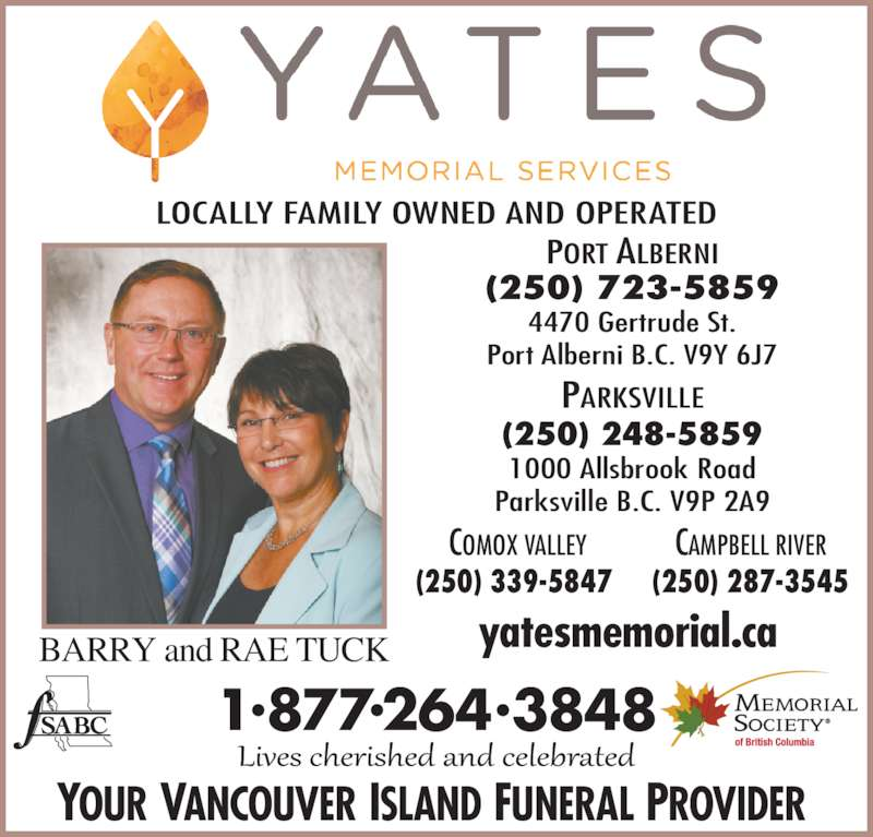 Yates Memorial Services (250-723-5859) - Display Ad - (250) 339-5847  CAMPBELL RIVER (250) 287-3545 PORT ALBERNI (250) 723-5859 4470 Gertrude St. Port Alberni B.C. V9Y 6J7 yatesmemorial.ca  LOCALLY FAMILY OWNED AND OPERATED COMOX VALLEY BARRY and RAE TUCK 1?877?264?3848 YOUR VANCOUVER ISLAND FUNERAL PROVIDER  PARKSVILLE (250) 248-5859 1000 Allsbrook Road Parksville B.C. V9P 2A9