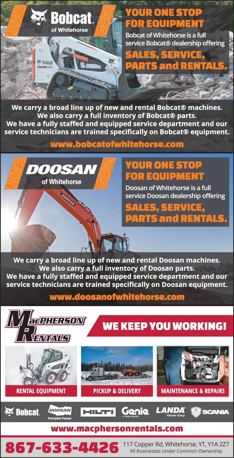 MacPherson Rentals (867-633-4426) - Display Ad - We Keep You Working Authorized Dealer 867-633-4426 macphersonrentals.com | 117 Copper Rd Whitehorse A subsidiary of Chilkoot Equipment Ltd. ? Zoom Booms ? Aerial Lifts ? Scaffolding / Ladders ? Heaters ? Ground Thaw Units ? Trailers ? Office Trailers ? Lawn & Garden Equipment ? Saws / Nailers ? Floor Sanders ? Log Splitters ? Augers ? Skid-steers / Track-steers ? Excavators / Loaders ? Generators ? Air Compressors ? Light Stands ? Compaction Equipment ? And Much, Much, More! Rentals ? Sales ? Parts ? Service