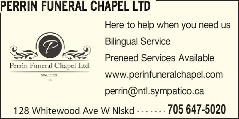 Perrin Funeral Chapel Ltd (705-647-5020) - Display Ad - 128 Whitewood Ave W Nlskd - - - - - - - 705 647-5020 PERRIN FUNERAL CHAPEL LTD Here to help when you need us Bilingual Service Preneed Services Available www.perinfuneralchapel.com