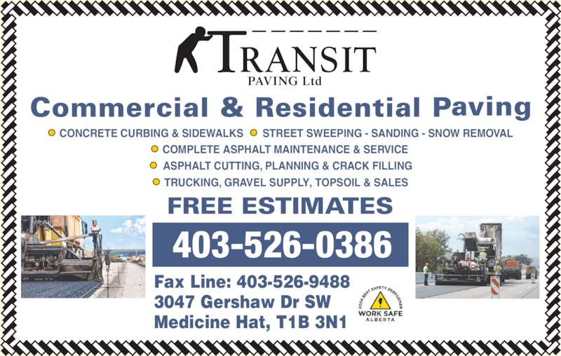 Transit Paving Inc (403-526-0386) - Display Ad - CONCRETE CURBING & SIDEWALKS ? STREET SWEEPING - SANDING - SNOW REMOVAL ? COMPLETE ASPHALT MAINTENANCE & SERVICE  ? ASPHALT CUTTING, PLANNING & CRACK FILLING ?  TRUCKING, GRAVEL SUPPLY, TOPSOIL & SALES Fax Line: 403-526-9488 3047 Gershaw Dr SW Medicine Hat, T1B 3N1 403-526-0386  PAVING Ltd