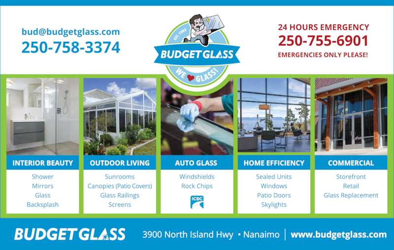 Budget Glass (250-758-3374) - Display Ad - ? Tabletops ? Glass Shelves ? Fireplace Glass We Are Experts In: COME TO BUDGET GLASS FIRST! IF IT?S IMPORTANT ? Solariums YOU?LL FIND  A WAY IF NOT YOU?LL FIND AN EXCUSE The Place with the Sign! AUTO COMMERCIAL RESIDENTIAL 250-758-3374 Fax 250-758-7025 www.budgetglass.com 24 HOUR 250-755-6901 (Emergencies Only) 3900 Island Hwy N., Nanaimo B.C. We?re right across from Steve Marshall Ford A LARGE INVENTORY OF WINDOW PARTS AND MUCH MUCH MORE!!!! No Need to Contact ICBC: ? Fogged Sealed Unit Replacement ? Glass For Your Home ? Renovation Windows  ? Custom or Standard    Bevelled Mirrors ? Framed Mirrors ? Shower Doors ? Picture Frame Glass WINDSHIELDS ? ROCK CHIP REPAIRS Emergency Service Private and ICBC Claims Handled Promptly Government Certified Technicians Lifet ime Warranty Against Leaking Brian John ? Skylights ? Screens